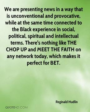Reginald Hudlin  - We are presenting news in a way that is unconventional and provocative, while at the same time connected to the Black experience in social, political, spiritual and intellectual terms. There's nothing like THE CHOP UP and MEET THE FAITH on any network today, which makes it perfect for BET.