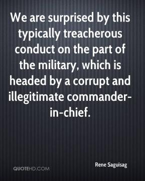 Rene Saguisag  - We are surprised by this typically treacherous conduct on the part of the military, which is headed by a corrupt and illegitimate commander-in-chief.
