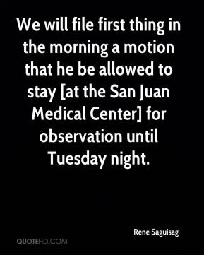 Rene Saguisag  - We will file first thing in the morning a motion that he be allowed to stay [at the San Juan Medical Center] for observation until Tuesday night.