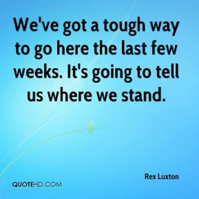 Rex Luxton  - We've got a tough way to go here the last few weeks. It's going to tell us where we stand.