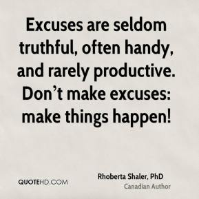 Excuses are seldom truthful, often handy, and rarely productive. Don't make excuses: make things happen!