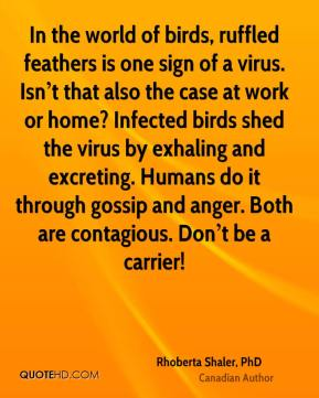 In the world of birds, ruffled feathers is one sign of a virus. Isn't that also the case at work or home? Infected birds shed the virus by exhaling and excreting. Humans do it through gossip and anger. Both are contagious. Don't be a carrier!