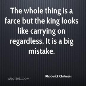 Rhoderick Chalmers  - The whole thing is a farce but the king looks like carrying on regardless. It is a big mistake.