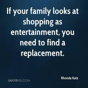 Rhonda Katz  - If your family looks at shopping as entertainment, you need to find a replacement.