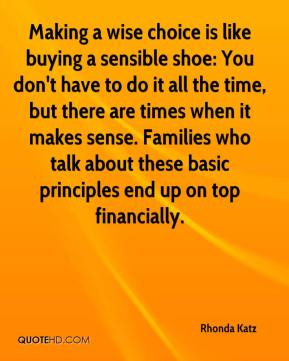 Rhonda Katz  - Making a wise choice is like buying a sensible shoe: You don't have to do it all the time, but there are times when it makes sense. Families who talk about these basic principles end up on top financially.
