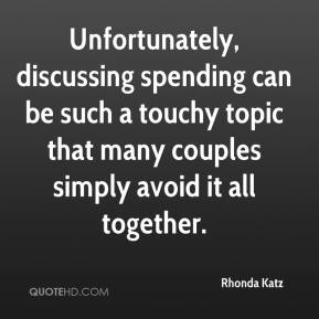 Rhonda Katz  - Unfortunately, discussing spending can be such a touchy topic that many couples simply avoid it all together.