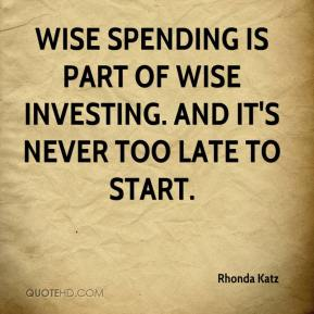 Rhonda Katz  - Wise spending is part of wise investing. And it's never too late to start.