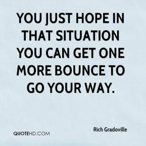 Rich Gradoville  - You just hope in that situation you can get one more bounce to go your way.