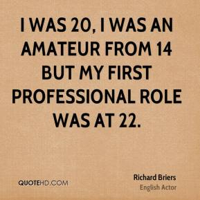 Richard Briers - I was 20, I was an amateur from 14 but my first professional role was at 22.