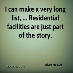 Richard Freeland  - I can make a very long list, ... Residential facilities are just part of the story.