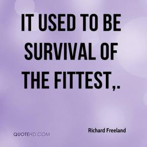 Richard Freeland  - It used to be survival of the fittest.