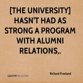 Richard Freeland  - [The university] hasn't had as strong a program with alumni relations.