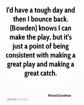 Richard Goodman  - I'd have a tough day and then I bounce back. (Bowden) knows I can make the play, but it's just a point of being consistent with making a great play and making a great catch.