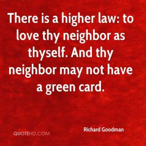 Richard Goodman  - There is a higher law: to love thy neighbor as thyself. And thy neighbor may not have a green card.