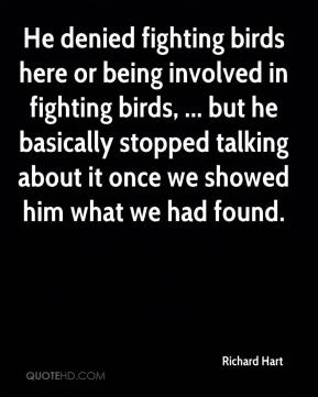 Richard Hart  - He denied fighting birds here or being involved in fighting birds, ... but he basically stopped talking about it once we showed him what we had found.