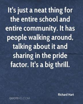 Richard Hart  - It's just a neat thing for the entire school and entire community. It has people walking around, talking about it and sharing in the pride factor. It's a big thrill.