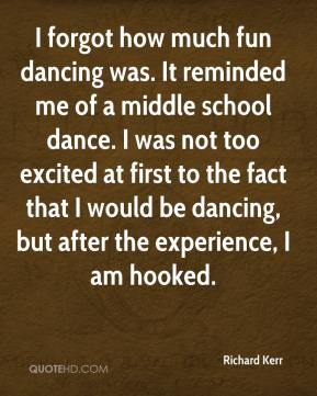 Richard Kerr  - I forgot how much fun dancing was. It reminded me of a middle school dance. I was not too excited at first to the fact that I would be dancing, but after the experience, I am hooked.