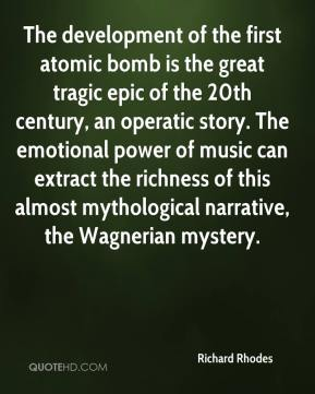 Richard Rhodes  - The development of the first atomic bomb is the great tragic epic of the 20th century, an operatic story. The emotional power of music can extract the richness of this almost mythological narrative, the Wagnerian mystery.
