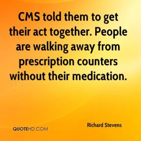 Richard Stevens  - CMS told them to get their act together. People are walking away from prescription counters without their medication.