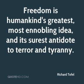 Richard Tofel  - Freedom is humankind's greatest, most ennobling idea, and its surest antidote to terror and tyranny.