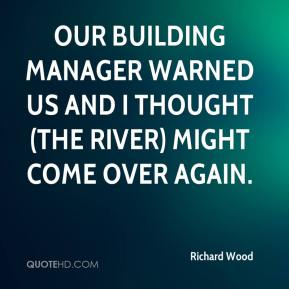 Richard Wood  - Our building manager warned us and I thought (the river) might come over again.
