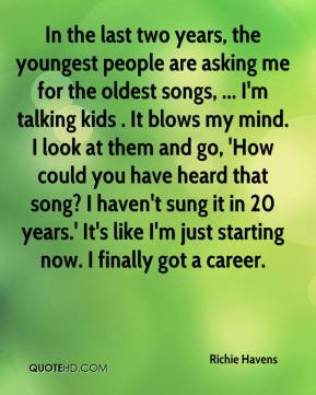 Richie Havens  - In the last two years, the youngest people are asking me for the oldest songs, ... I'm talking kids . It blows my mind. I look at them and go, 'How could you have heard that song? I haven't sung it in 20 years.' It's like I'm just starting now. I finally got a career.