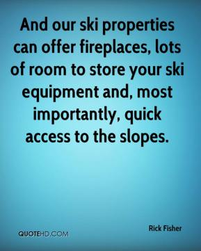 Rick Fisher  - And our ski properties can offer fireplaces, lots of room to store your ski equipment and, most importantly, quick access to the slopes.