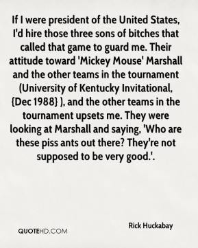 Rick Huckabay  - If I were president of the United States, I'd hire those three sons of bitches that called that game to guard me. Their attitude toward 'Mickey Mouse' Marshall and the other teams in the tournament (University of Kentucky Invitational, {Dec 1988} ), and the other teams in the tournament upsets me. They were looking at Marshall and saying, 'Who are these piss ants out there? They're not supposed to be very good.'.