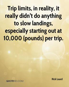Rick Leard  - Trip limits, in reality, it really didn't do anything to slow landings, especially starting out at 10,000 (pounds) per trip.
