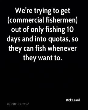 Rick Leard  - We're trying to get (commercial fishermen) out of only fishing 10 days and into quotas, so they can fish whenever they want to.