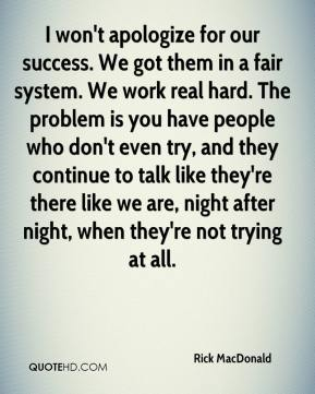 I won't apologize for our success. We got them in a fair system. We work real hard. The problem is you have people who don't even try, and they continue to talk like they're there like we are, night after night, when they're not trying at all.