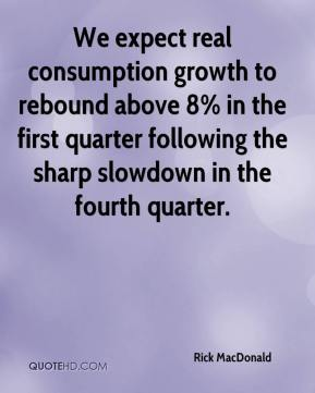 We expect real consumption growth to rebound above 8% in the first quarter following the sharp slowdown in the fourth quarter.