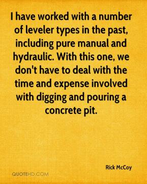 Rick McCoy  - I have worked with a number of leveler types in the past, including pure manual and hydraulic. With this one, we don't have to deal with the time and expense involved with digging and pouring a concrete pit.