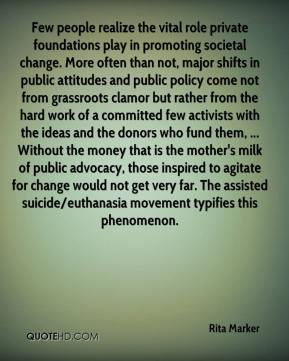 Few people realize the vital role private foundations play in promoting societal change. More often than not, major shifts in public attitudes and public policy come not from grassroots clamor but rather from the hard work of a committed few activists with the ideas and the donors who fund them, ... Without the money that is the mother's milk of public advocacy, those inspired to agitate for change would not get very far. The assisted suicide/euthanasia movement typifies this phenomenon.