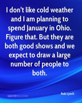 Rob Lynch  - I don't like cold weather and I am planning to spend January in Ohio. Figure that. But they are both good shows and we expect to draw a large number of people to both.