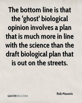Rob Masonis  - The bottom line is that the 'ghost' biological opinion involves a plan that is much more in line with the science than the draft biological plan that is out on the streets.