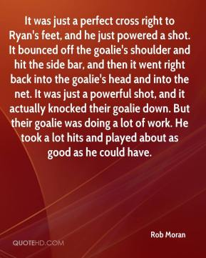 Rob Moran  - It was just a perfect cross right to Ryan's feet, and he just powered a shot. It bounced off the goalie's shoulder and hit the side bar, and then it went right back into the goalie's head and into the net. It was just a powerful shot, and it actually knocked their goalie down. But their goalie was doing a lot of work. He took a lot hits and played about as good as he could have.