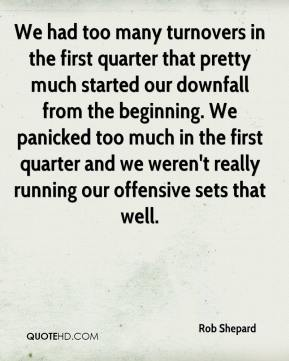Rob Shepard  - We had too many turnovers in the first quarter that pretty much started our downfall from the beginning. We panicked too much in the first quarter and we weren't really running our offensive sets that well.