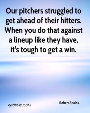Robert Abalos  - Our pitchers struggled to get ahead of their hitters. When you do that against a lineup like they have, it's tough to get a win.