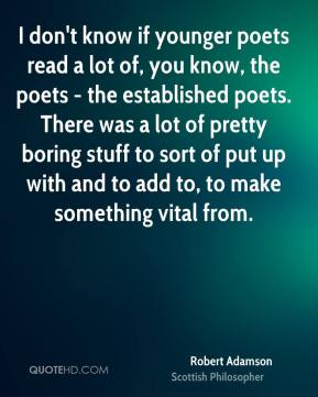 I don't know if younger poets read a lot of, you know, the poets - the established poets. There was a lot of pretty boring stuff to sort of put up with and to add to, to make something vital from.