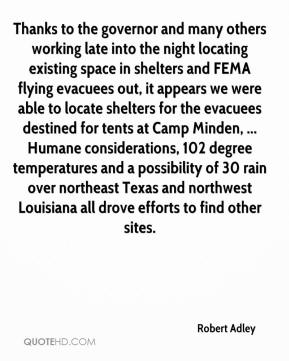 Robert Adley  - Thanks to the governor and many others working late into the night locating existing space in shelters and FEMA flying evacuees out, it appears we were able to locate shelters for the evacuees destined for tents at Camp Minden, ... Humane considerations, 102 degree temperatures and a possibility of 30 rain over northeast Texas and northwest Louisiana all drove efforts to find other sites.