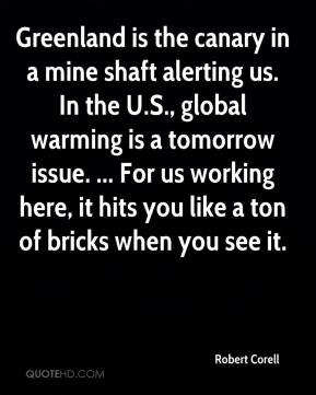 Greenland is the canary in a mine shaft alerting us. In the U.S., global warming is a tomorrow issue. ... For us working here, it hits you like a ton of bricks when you see it.