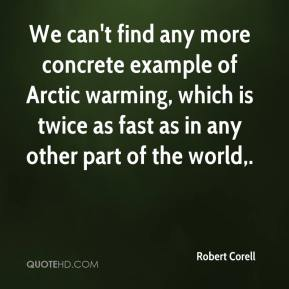 Robert Corell  - We can't find any more concrete example of Arctic warming, which is twice as fast as in any other part of the world.