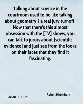 Robert Hirschhorn  - Talking about science in the courtroom used to be like talking about geometry ? a real jury turnoff. Now that there's this almost obsession with the [TV] shows, you can talk to jurors about [scientific evidence] and just see from the looks on their faces that they find it fascinating.