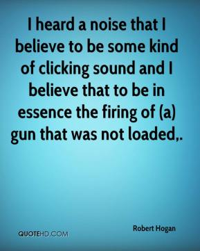Robert Hogan  - I heard a noise that I believe to be some kind of clicking sound and I believe that to be in essence the firing of (a) gun that was not loaded.