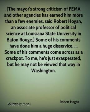 Robert Hogan  - [The mayor's strong criticism of FEMA and other agencies has earned him more than a few enemies, said Robert Hogan, an associate professor of political science at Louisiana State University in Baton Rouge.] Some of his comments have done him a huge disservice, ... Some of his comments come across as a crackpot. To me, he's just exasperated, but he may not be viewed that way in Washington.