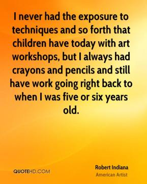 Robert Indiana - I never had the exposure to techniques and so forth that children have today with art workshops, but I always had crayons and pencils and still have work going right back to when I was five or six years old.