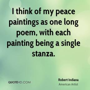 Robert Indiana - I think of my peace paintings as one long poem, with each painting being a single stanza.