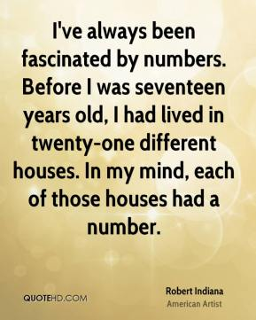 Robert Indiana - I've always been fascinated by numbers. Before I was seventeen years old, I had lived in twenty-one different houses. In my mind, each of those houses had a number.