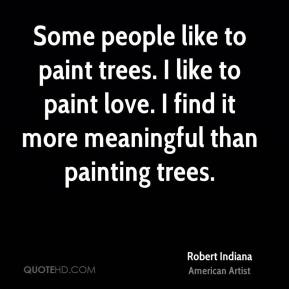 Some people like to paint trees. I like to paint love. I find it more meaningful than painting trees.